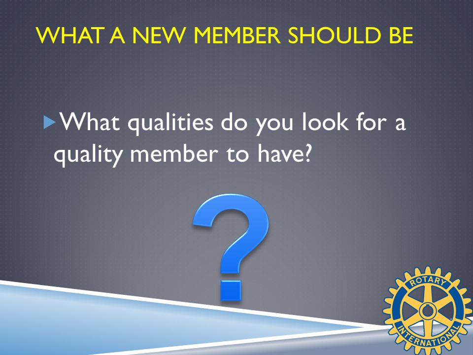 WHAT A NEW MEMBER SHOULD BE  What qualities do you look for a quality member to have