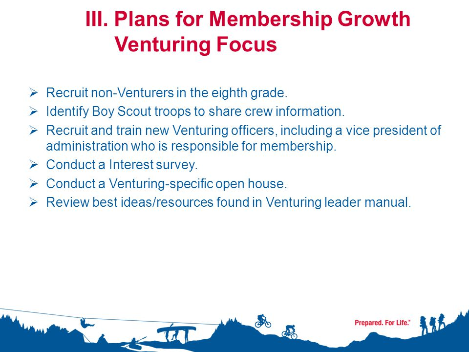 III. Plans for Membership Growth Venturing Focus  Recruit non-Venturers in the eighth grade.  Identify Boy Scout troops to share crew information. 