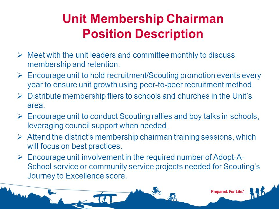 Unit Membership Chairman Position Description  Meet with the unit leaders and committee monthly to discuss membership and retention.  Encourage unit