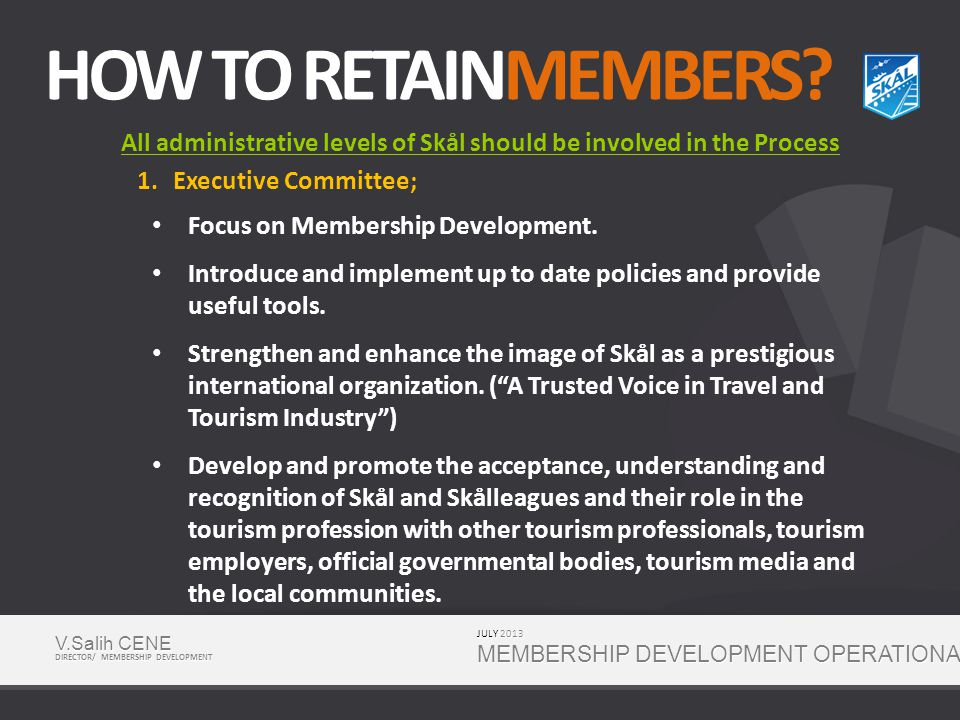 SOME TOOLS FOR MEMBERSHIP DEVELOPMENT Participation to Trade Shows Membership Benefits Business Benefits (not yet established) MD Seminars Future Leaders Program (FLP) Anchoring & Member Get Membe r JULY 2013 MEMBERSHIP DEVELOPMENT OPERATIONAL PLAN V.Salih CENE DIRECTOR/ MEMBERSHIP DEVELOPMENT