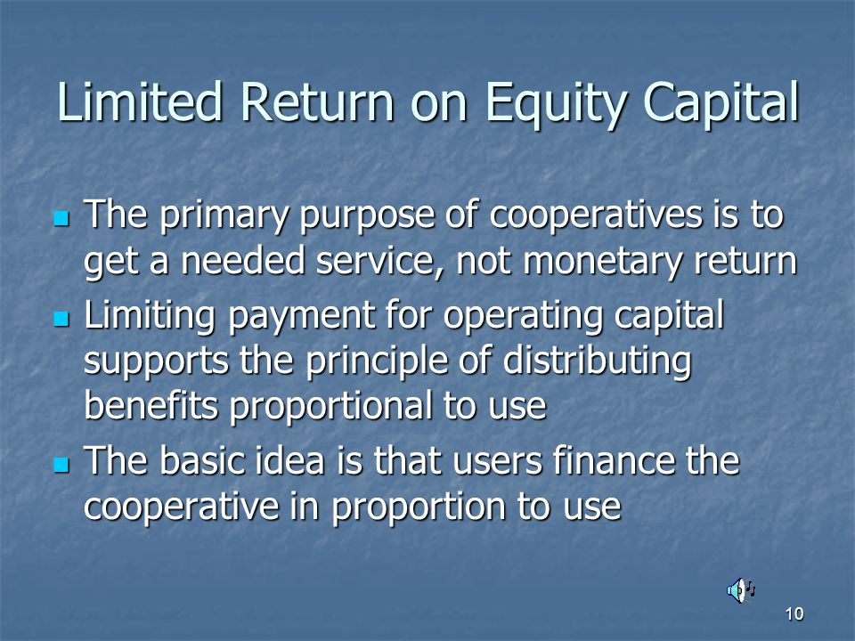 10 Limited Return on Equity Capital The primary purpose of cooperatives is to get a needed service, not monetary return The primary purpose of cooperatives is to get a needed service, not monetary return Limiting payment for operating capital supports the principle of distributing benefits proportional to use Limiting payment for operating capital supports the principle of distributing benefits proportional to use The basic idea is that users finance the cooperative in proportion to use The basic idea is that users finance the cooperative in proportion to use