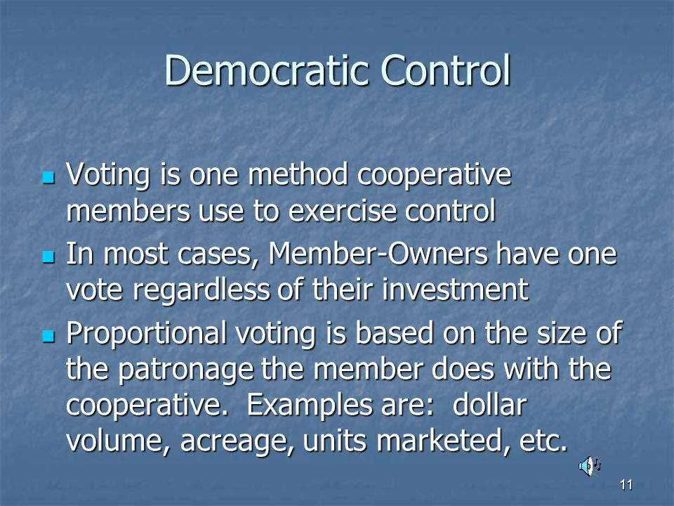 11 Democratic Control Voting is one method cooperative members use to exercise control Voting is one method cooperative members use to exercise control In most cases, Member-Owners have one vote regardless of their investment In most cases, Member-Owners have one vote regardless of their investment Proportional voting is based on the size of the patronage the member does with the cooperative.