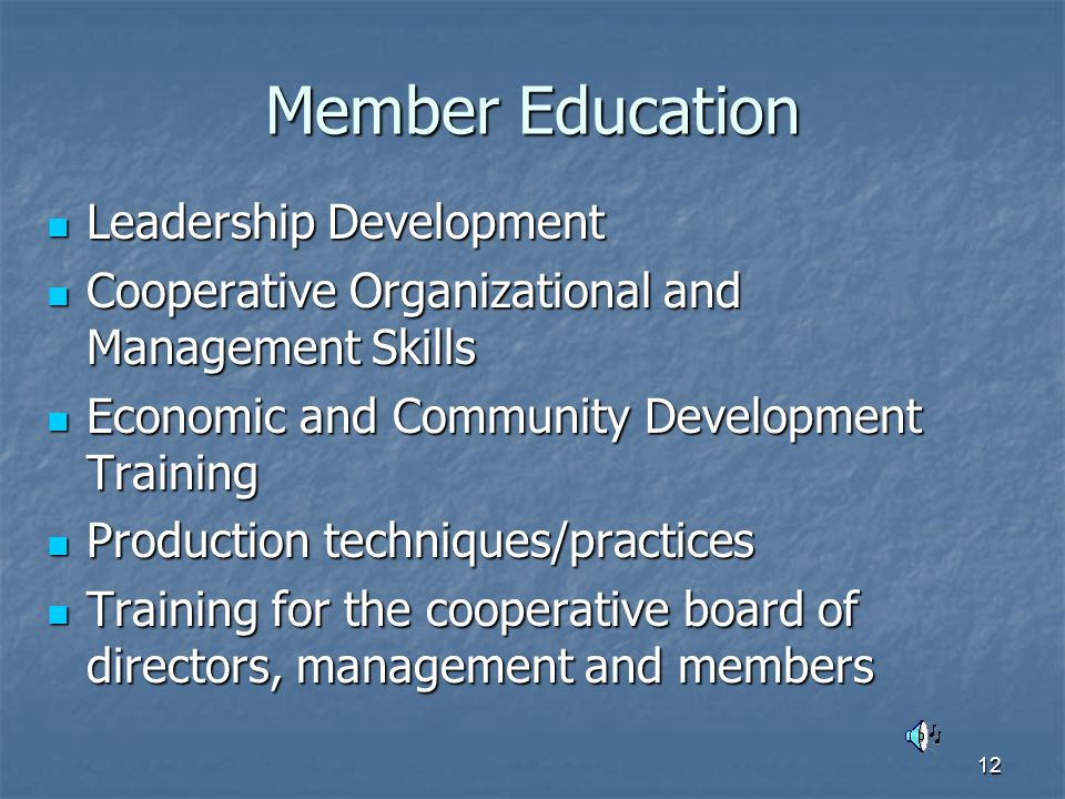 12 Member Education Leadership Development Leadership Development Cooperative Organizational and Management Skills Cooperative Organizational and Management Skills Economic and Community Development Training Economic and Community Development Training Production techniques/practices Production techniques/practices Training for the cooperative board of directors, management and members Training for the cooperative board of directors, management and members