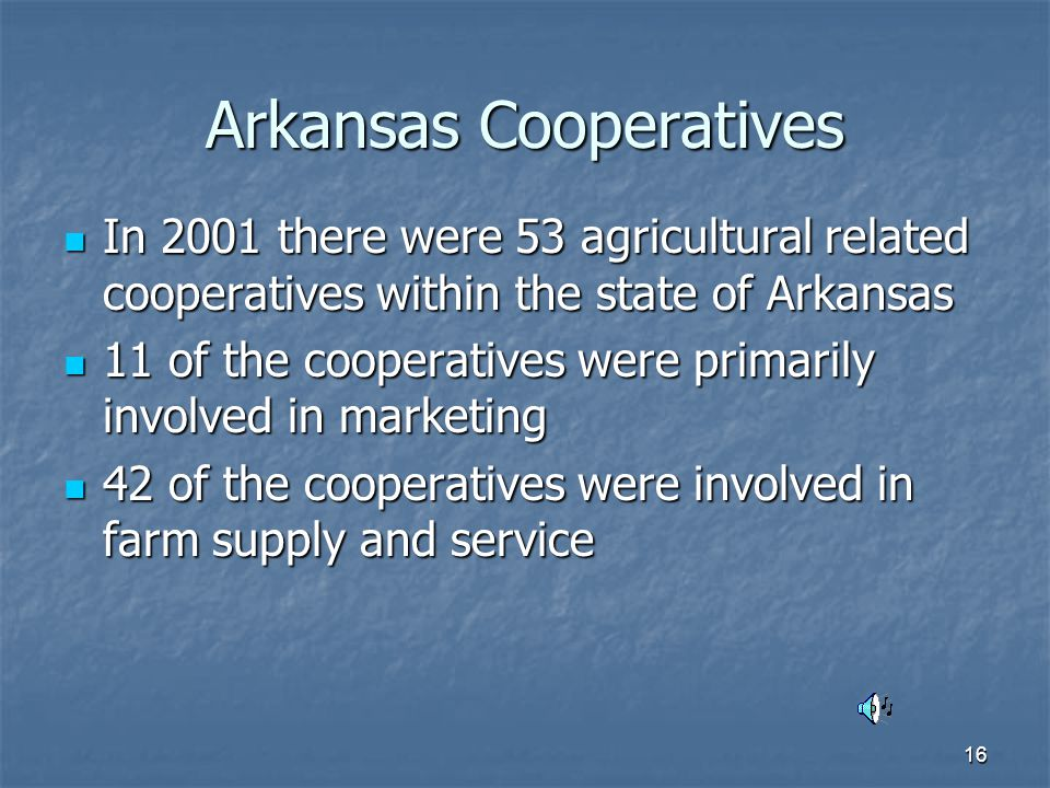 16 Arkansas Cooperatives In 2001 there were 53 agricultural related cooperatives within the state of Arkansas In 2001 there were 53 agricultural related cooperatives within the state of Arkansas 11 of the cooperatives were primarily involved in marketing 11 of the cooperatives were primarily involved in marketing 42 of the cooperatives were involved in farm supply and service 42 of the cooperatives were involved in farm supply and service