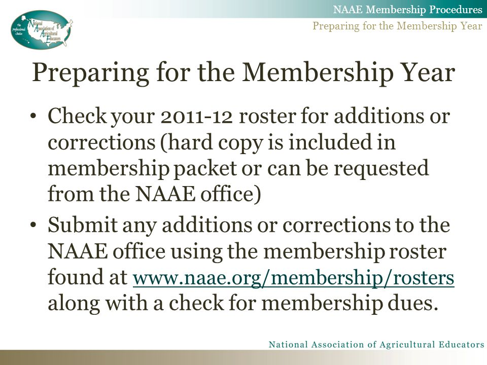 Preparing for the Membership Year Check your 2011-12 roster for additions or corrections (hard copy is included in membership packet or can be requested from the NAAE office) Submit any additions or corrections to the NAAE office using the membership roster found at www.naae.org/membership/rosters along with a check for membership dues.