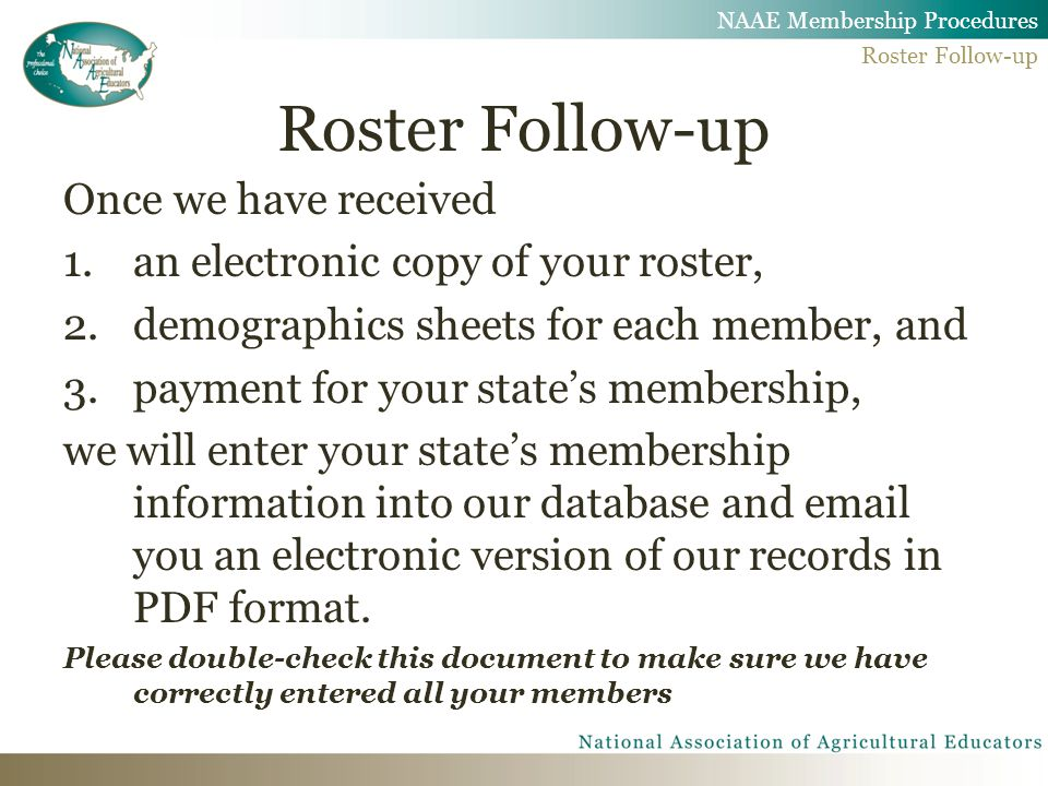 Roster Follow-up Once we have received 1.an electronic copy of your roster, 2.demographics sheets for each member, and 3.payment for your state's membership, we will enter your state's membership information into our database and email you an electronic version of our records in PDF format.