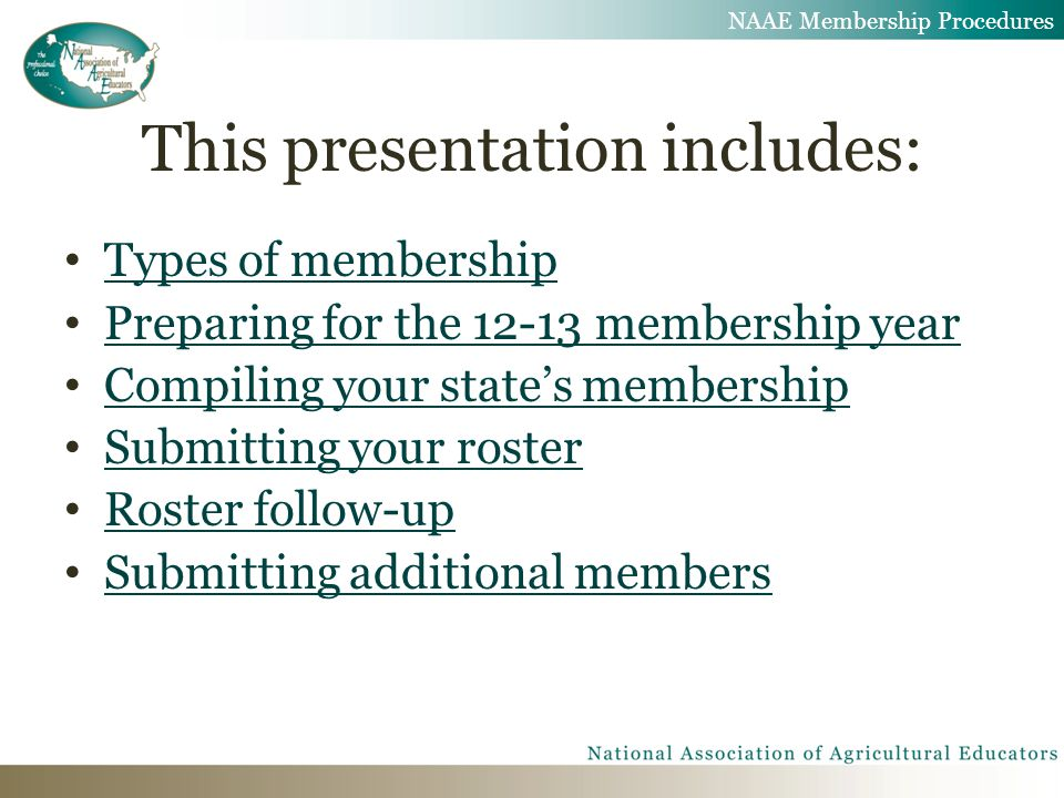 This presentation includes: Types of membership Preparing for the 12-13 membership year Compiling your state's membership Submitting your roster Roster follow-up Submitting additional members NAAE Membership Procedures