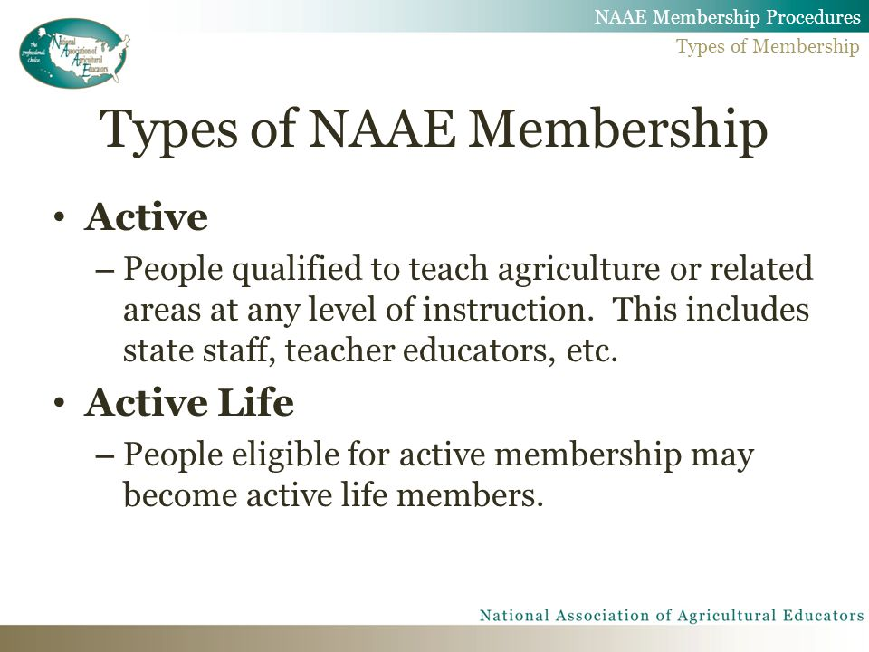 Types of NAAE Membership Active – People qualified to teach agriculture or related areas at any level of instruction.