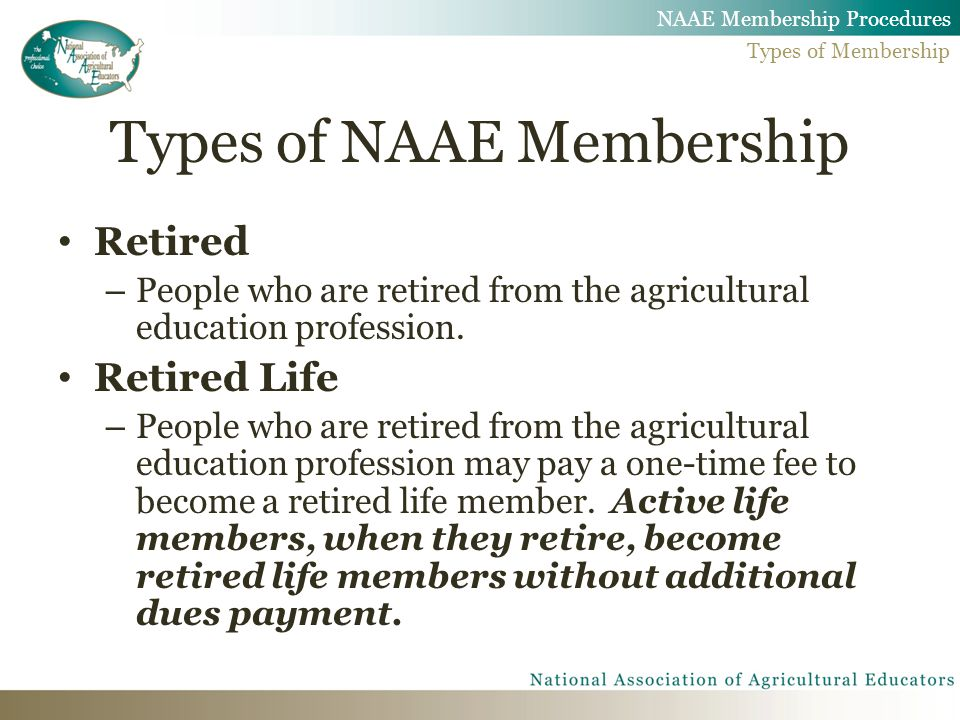Types of NAAE Membership Retired – People who are retired from the agricultural education profession. Retired Life – People who are retired from the a