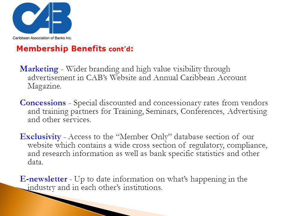 Membership Benefits cont'd : Marketing - Wider branding and high value visibility through advertisement in CAB's Website and Annual Caribbean Account Magazine.