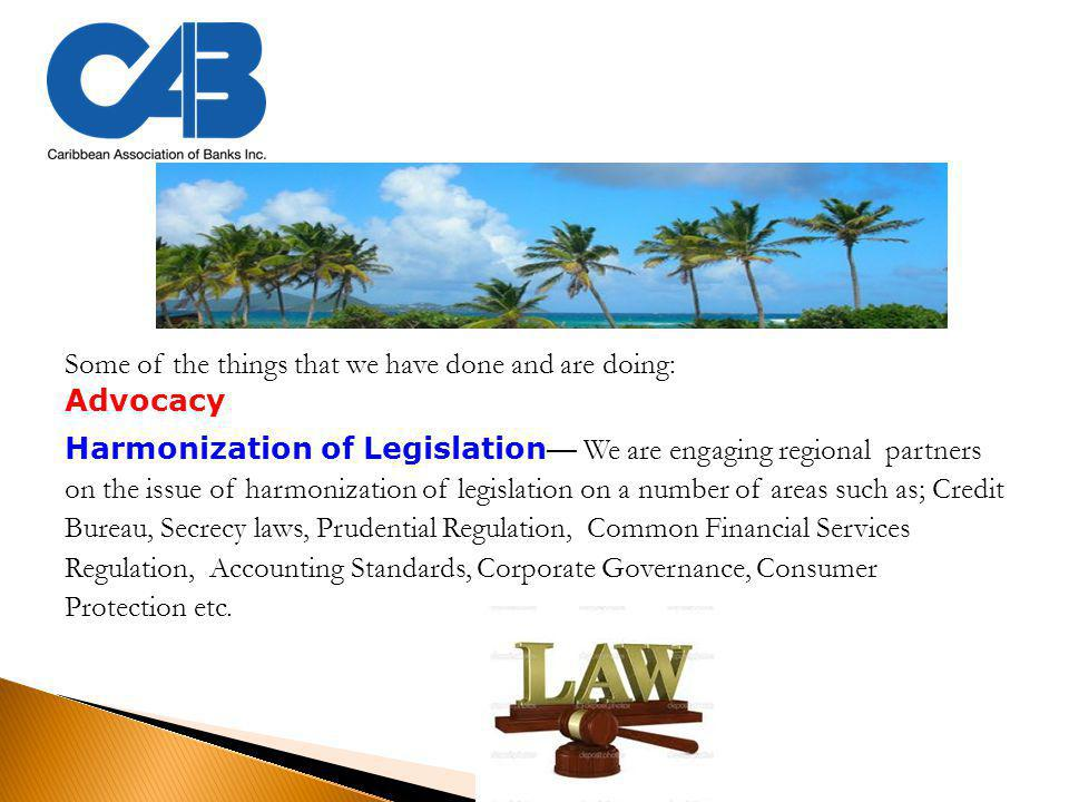 Some of the things that we have done and are doing: Advocacy Harmonization of Legislation — We are engaging regional partners on the issue of harmonization of legislation on a number of areas such as; Credit Bureau, Secrecy laws, Prudential Regulation, Common Financial Services Regulation, Accounting Standards, Corporate Governance, Consumer Protection etc.