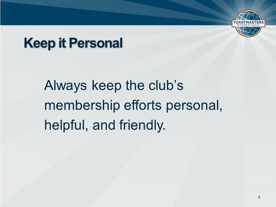 4 Keep it Personal Always keep the club's membership efforts personal, helpful, and friendly.