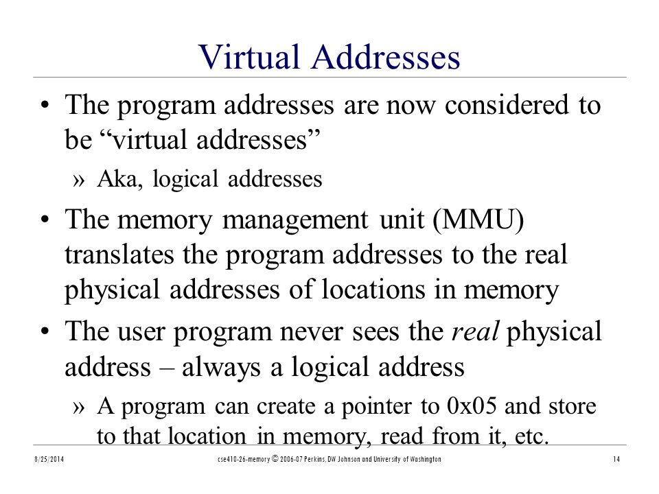 8/25/2014cse410-26-memory © 2006-07 Perkins, DW Johnson and University of Washington14 Virtual Addresses The program addresses are now considered to be virtual addresses »Aka, logical addresses The memory management unit (MMU) translates the program addresses to the real physical addresses of locations in memory The user program never sees the real physical address – always a logical address »A program can create a pointer to 0x05 and store to that location in memory, read from it, etc.