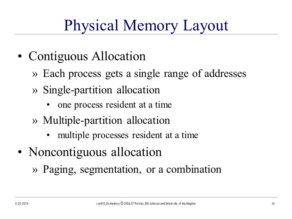 8/25/2014cse410-26-memory © 2006-07 Perkins, DW Johnson and University of Washington16 Physical Memory Layout Contiguous Allocation »Each process gets a single range of addresses »Single-partition allocation one process resident at a time »Multiple-partition allocation multiple processes resident at a time Noncontiguous allocation »Paging, segmentation, or a combination