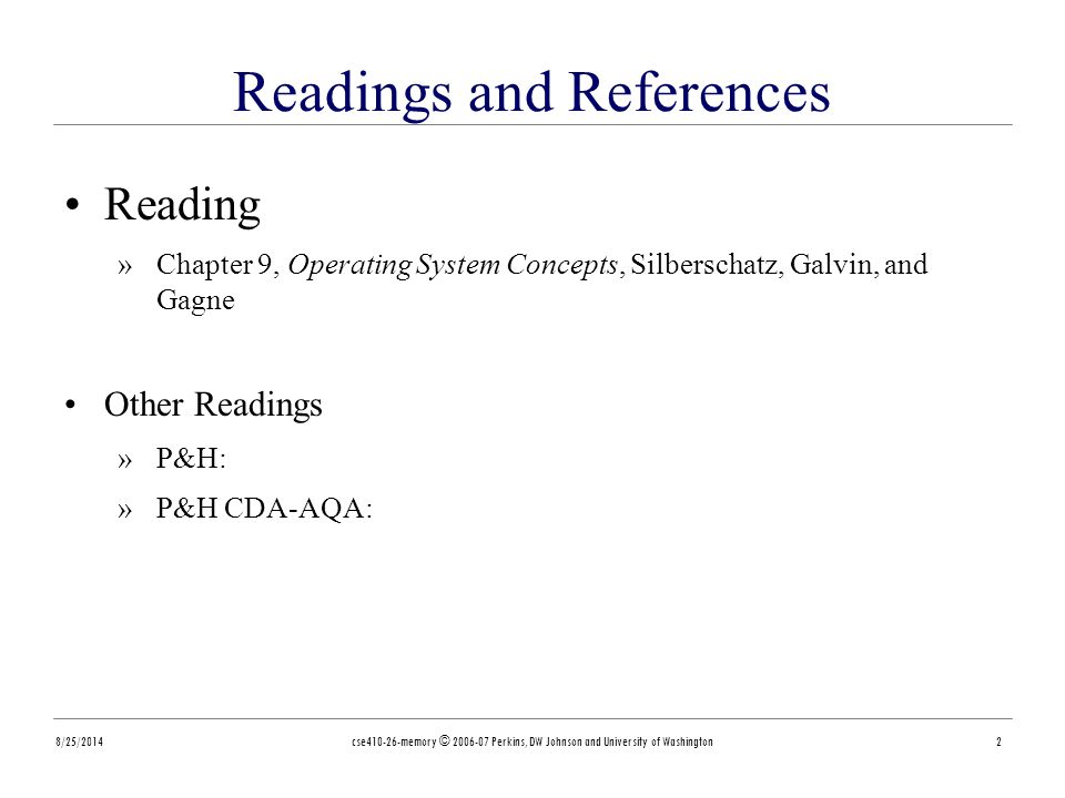 8/25/2014cse410-26-memory © 2006-07 Perkins, DW Johnson and University of Washington2 Readings and References Reading »Chapter 9, Operating System Concepts, Silberschatz, Galvin, and Gagne Other Readings »P&H: »P&H CDA-AQA: