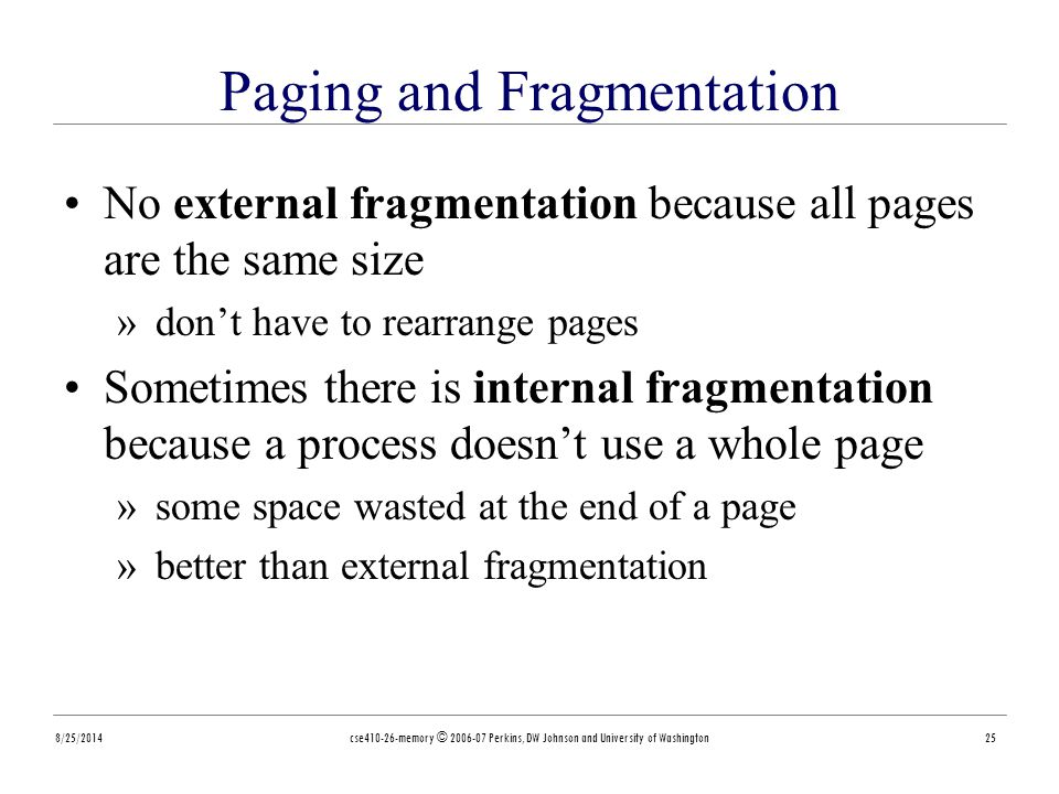 8/25/2014cse410-26-memory © 2006-07 Perkins, DW Johnson and University of Washington25 Paging and Fragmentation No external fragmentation because all pages are the same size »don't have to rearrange pages Sometimes there is internal fragmentation because a process doesn't use a whole page »some space wasted at the end of a page »better than external fragmentation