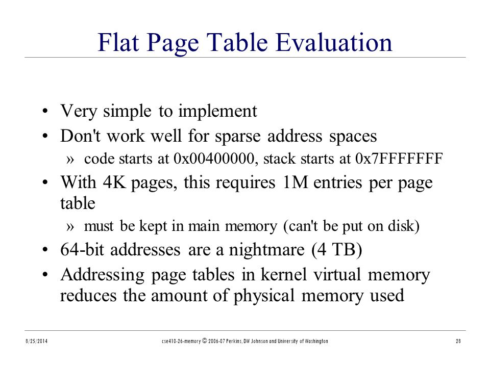8/25/2014cse410-26-memory © 2006-07 Perkins, DW Johnson and University of Washington28 Flat Page Table Evaluation Very simple to implement Don t work well for sparse address spaces »code starts at 0x00400000, stack starts at 0x7FFFFFFF With 4K pages, this requires 1M entries per page table »must be kept in main memory (can t be put on disk) 64-bit addresses are a nightmare (4 TB) Addressing page tables in kernel virtual memory reduces the amount of physical memory used