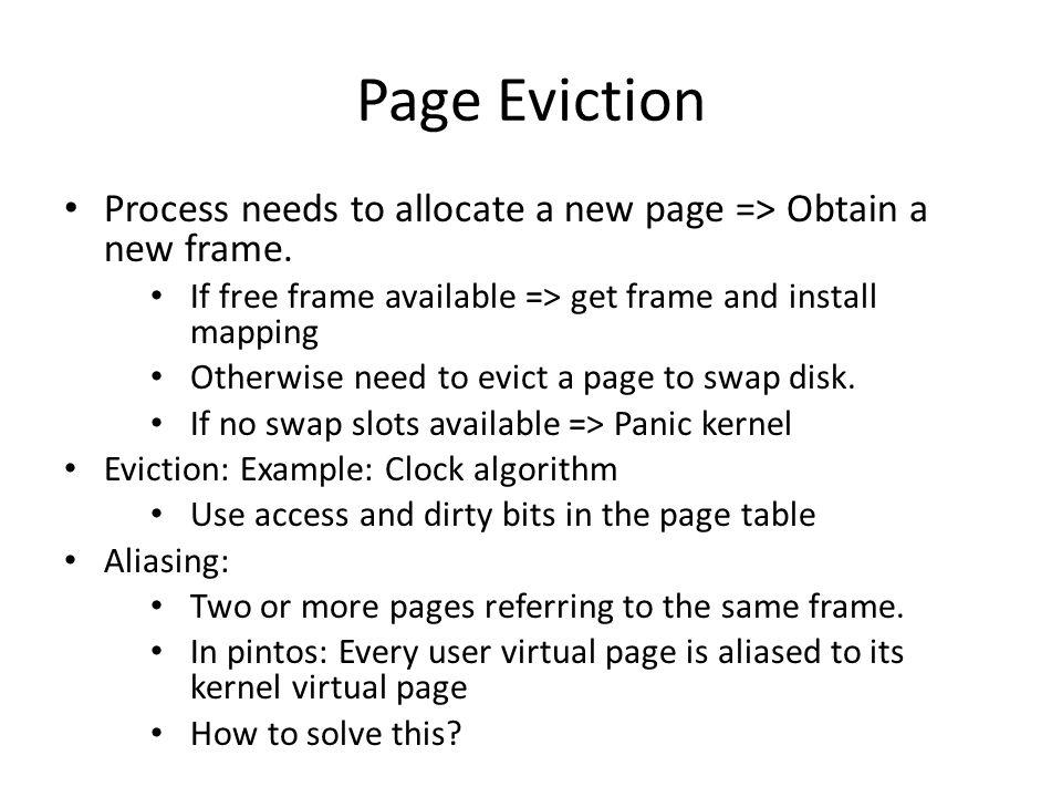 Page Eviction Process needs to allocate a new page => Obtain a new frame. If free frame available => get frame and install mapping Otherwise need to e
