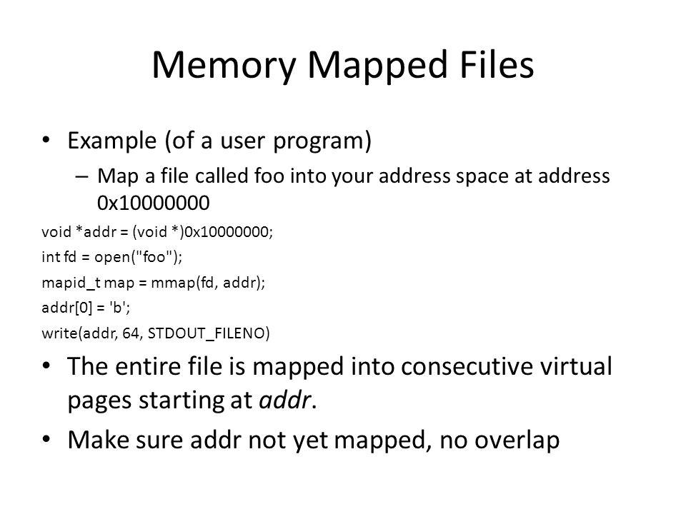 Memory Mapped Files Example (of a user program) – Map a file called foo into your address space at address 0x10000000 void *addr = (void *)0x10000000;