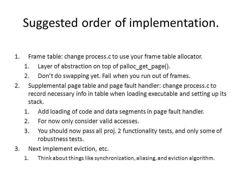 Suggested order of implementation. 1.Frame table: change process.c to use your frame table allocator. 1.Layer of abstraction on top of palloc_get_page