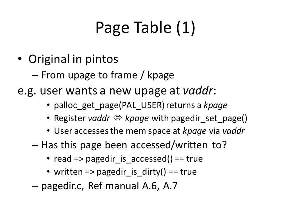 Page Table (1) Original in pintos – From upage to frame / kpage e.g. user wants a new upage at vaddr: palloc_get_page(PAL_USER) returns a kpage Regist