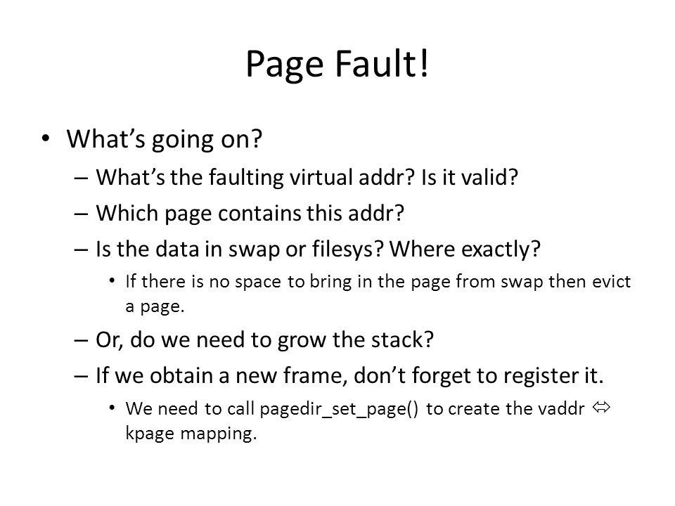 Page Fault! What's going on? – What's the faulting virtual addr? Is it valid? – Which page contains this addr? – Is the data in swap or filesys? Where