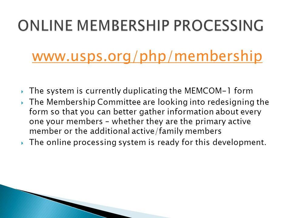 www.usps.org/php/membership  The system is currently duplicating the MEMCOM-1 form  The Membership Committee are looking into redesigning the form so that you can better gather information about every one your members – whether they are the primary active member or the additional active/family members  The online processing system is ready for this development.