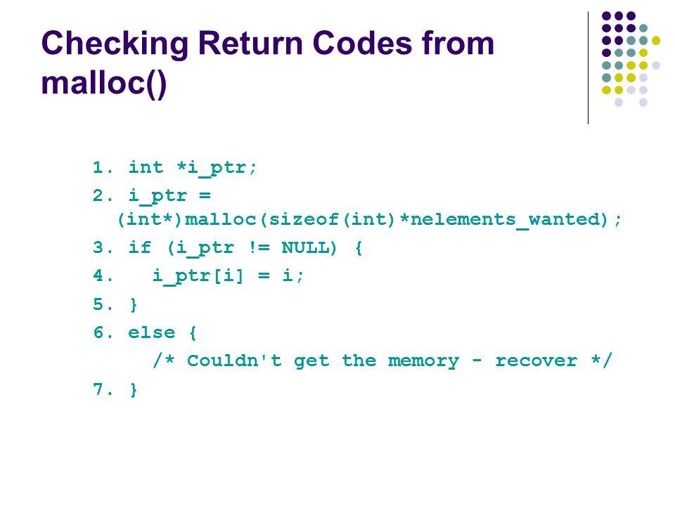 Checking Return Codes from malloc() 1. int *i_ptr; 2. i_ptr = (int*)malloc(sizeof(int)*nelements_wanted); 3. if (i_ptr != NULL) { 4. i_ptr[i] = i; 5.