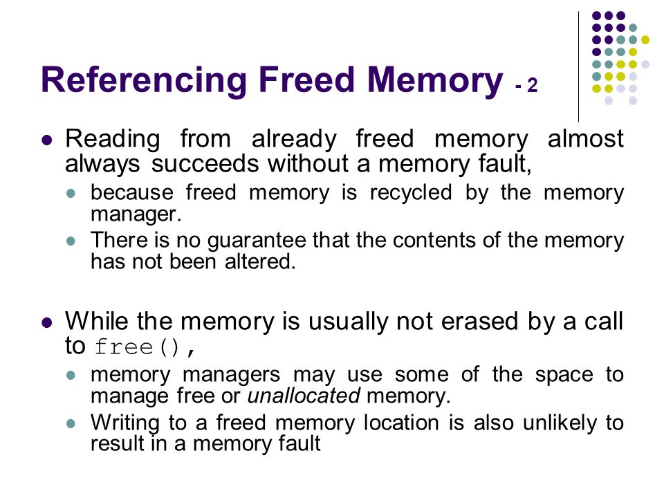 Referencing Freed Memory - 2 Reading from already freed memory almost always succeeds without a memory fault, because freed memory is recycled by the