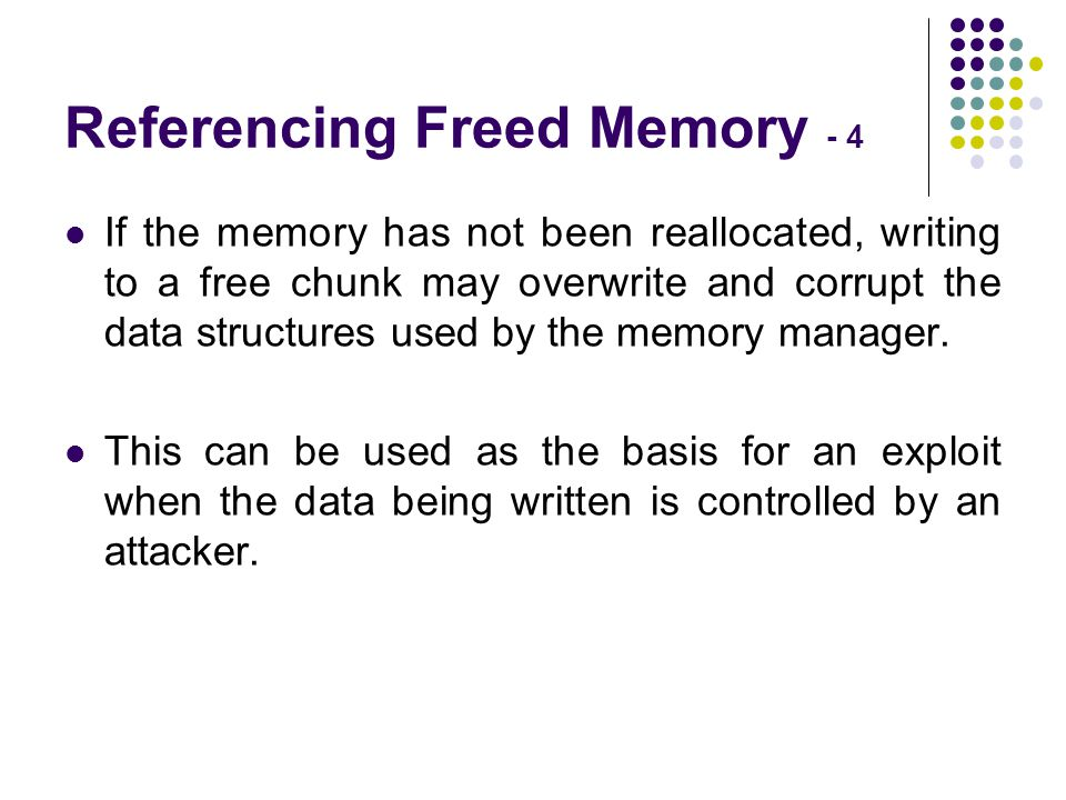 Referencing Freed Memory - 4 If the memory has not been reallocated, writing to a free chunk may overwrite and corrupt the data structures used by the