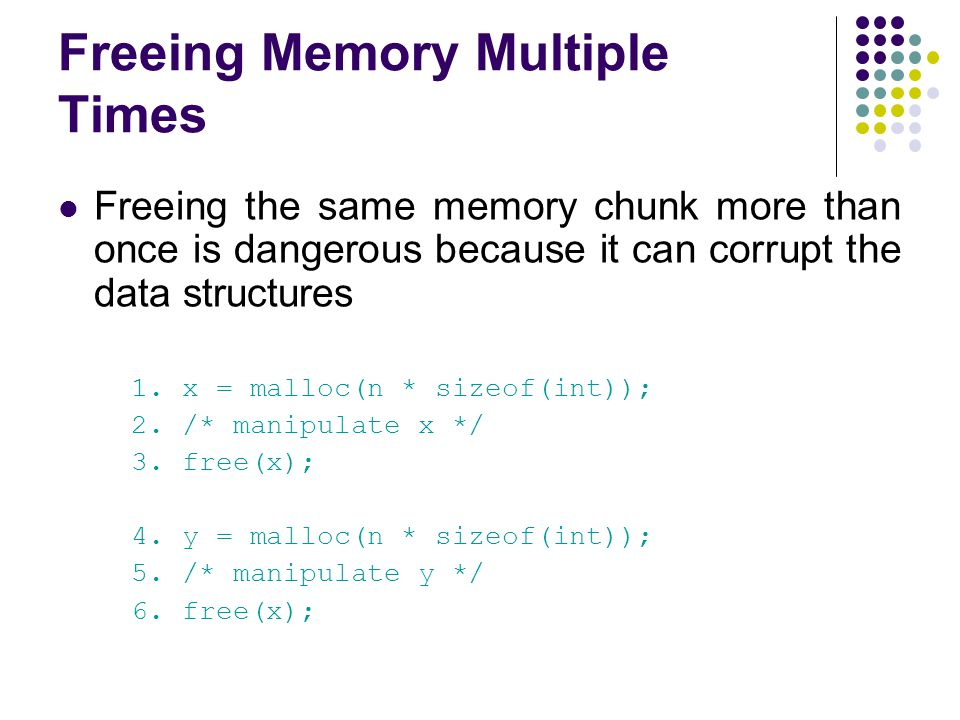 Freeing Memory Multiple Times Freeing the same memory chunk more than once is dangerous because it can corrupt the data structures 1. x = malloc(n * s
