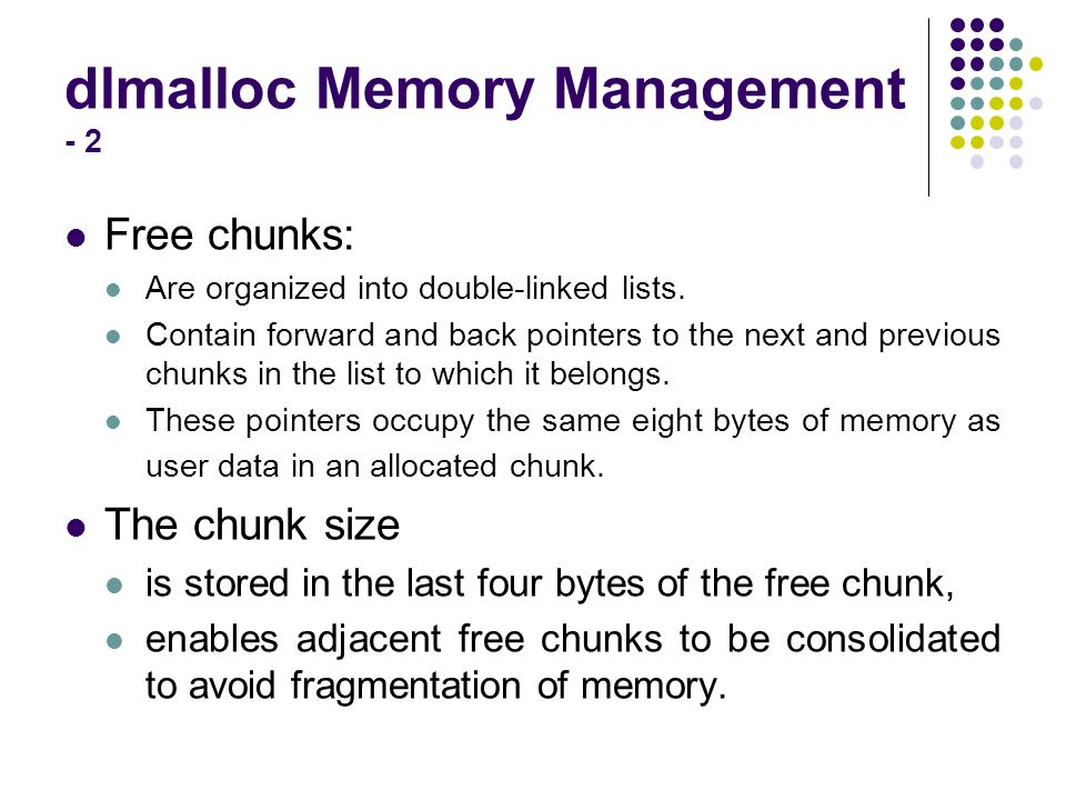 dlmalloc Memory Management - 2 Free chunks: Are organized into double-linked lists. Contain forward and back pointers to the next and previous chunks