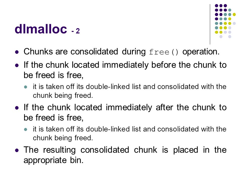 dlmalloc - 2 Chunks are consolidated during free() operation. If the chunk located immediately before the chunk to be freed is free, it is taken off i