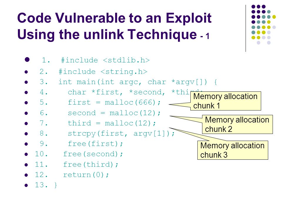 Code Vulnerable to an Exploit Using the unlink Technique - 1 1. #include 2. #include 3. int main(int argc, char *argv[]) { 4. char *first, *second, *t
