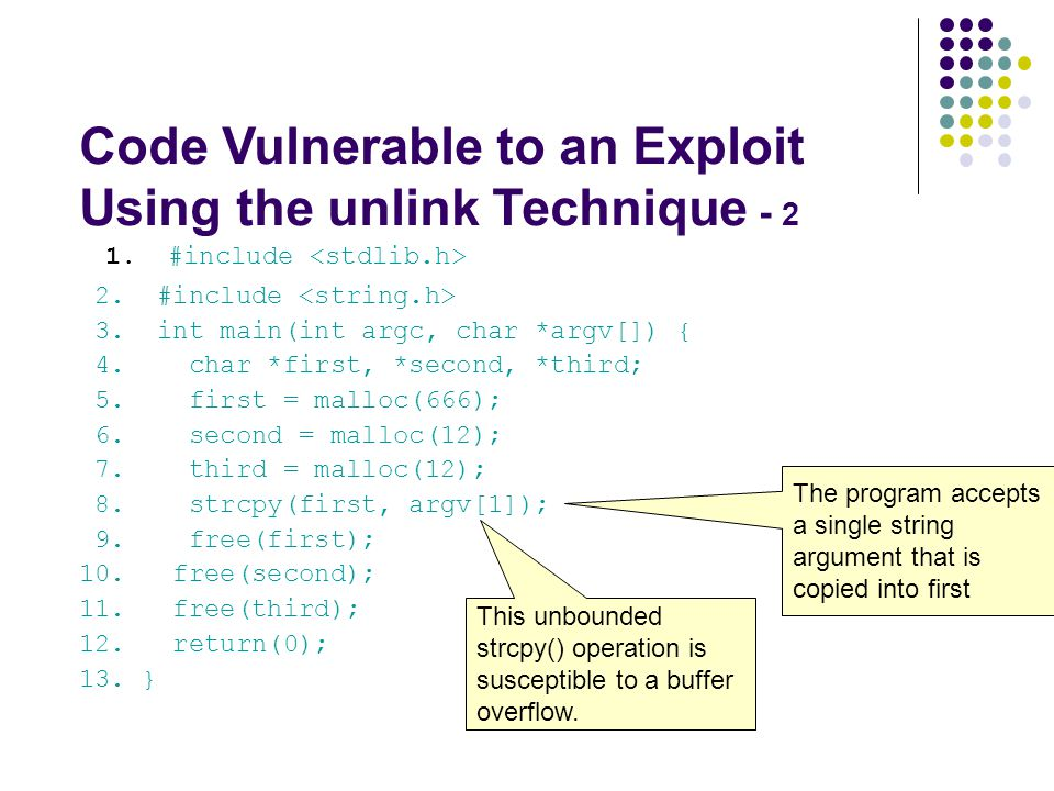 Code Vulnerable to an Exploit Using the unlink Technique - 2 1. #include 2. #include 3. int main(int argc, char *argv[]) { 4. char *first, *second, *t
