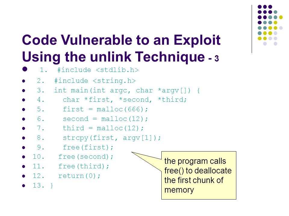 Code Vulnerable to an Exploit Using the unlink Technique - 3 1. #include 2. #include 3. int main(int argc, char *argv[]) { 4. char *first, *second, *t