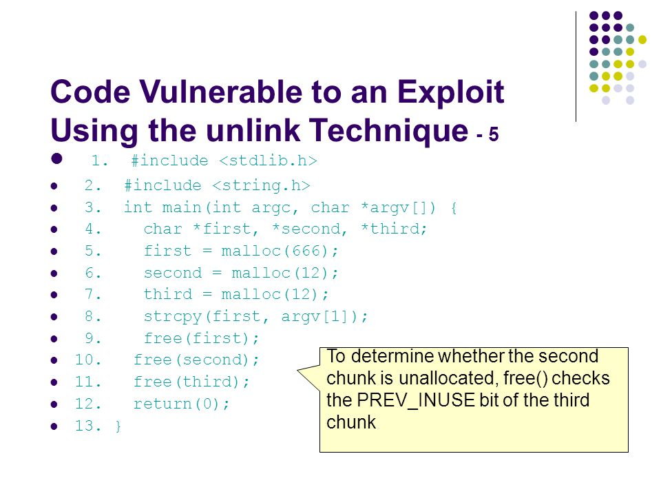 Code Vulnerable to an Exploit Using the unlink Technique - 5 1. #include 2. #include 3. int main(int argc, char *argv[]) { 4. char *first, *second, *t