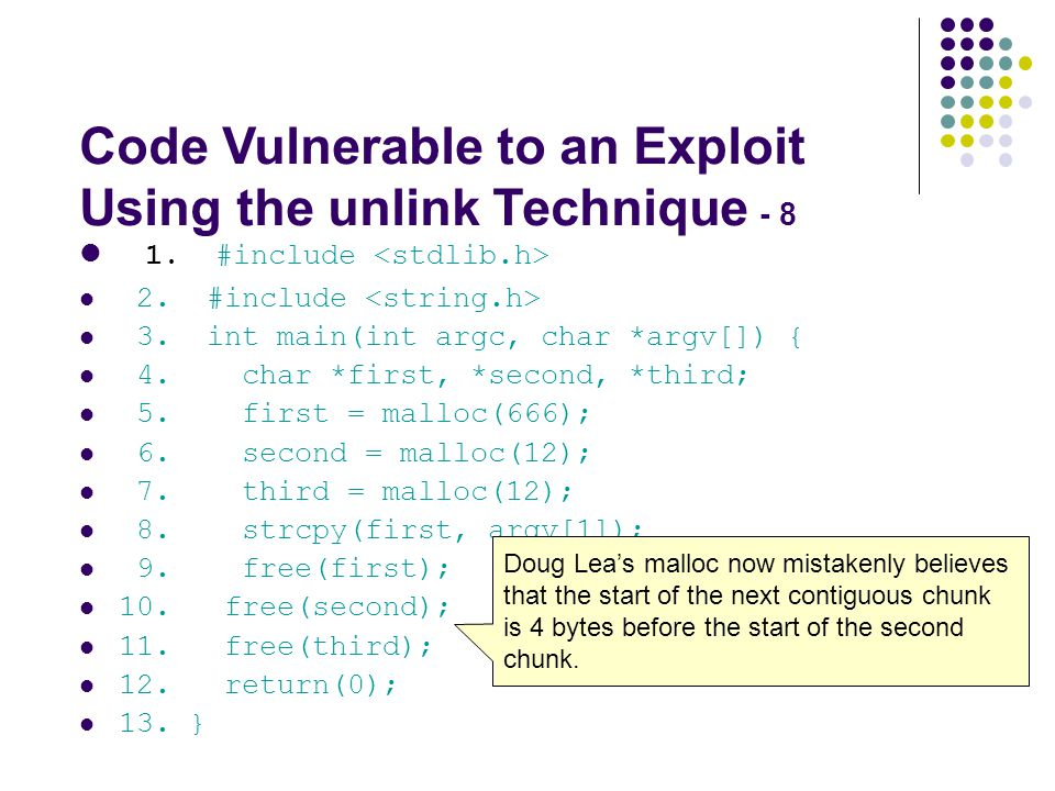 Code Vulnerable to an Exploit Using the unlink Technique - 8 1. #include 2. #include 3. int main(int argc, char *argv[]) { 4. char *first, *second, *t