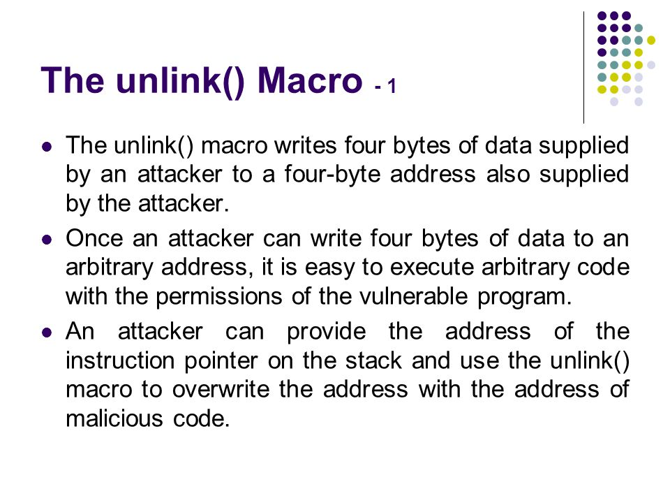 The unlink() Macro - 1 The unlink() macro writes four bytes of data supplied by an attacker to a four-byte address also supplied by the attacker. Once