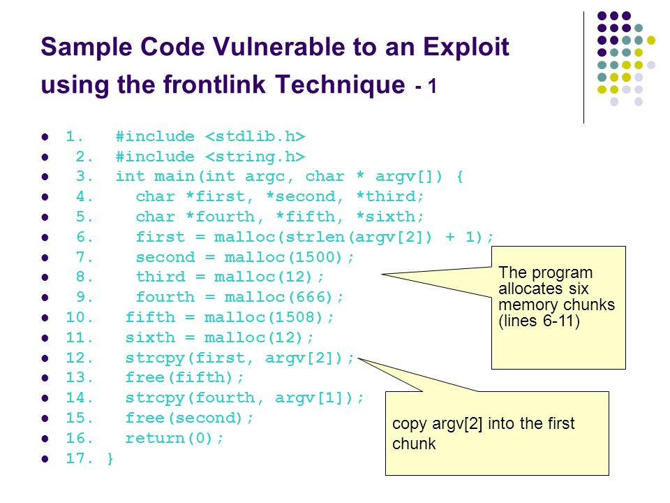 Sample Code Vulnerable to an Exploit using the frontlink Technique - 1 1. #include 2. #include 3. int main(int argc, char * argv[]) { 4. char *first,