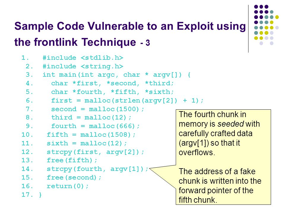 Sample Code Vulnerable to an Exploit using the frontlink Technique - 3 1. #include 2. #include 3. int main(int argc, char * argv[]) { 4. char *first,