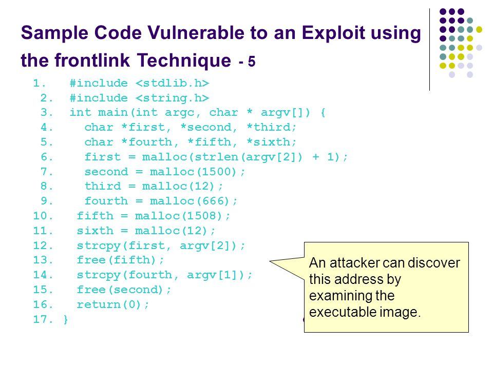 Sample Code Vulnerable to an Exploit using the frontlink Technique - 5 1. #include 2. #include 3. int main(int argc, char * argv[]) { 4. char *first,