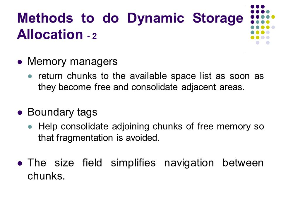 Methods to do Dynamic Storage Allocation - 2 Memory managers return chunks to the available space list as soon as they become free and consolidate adj