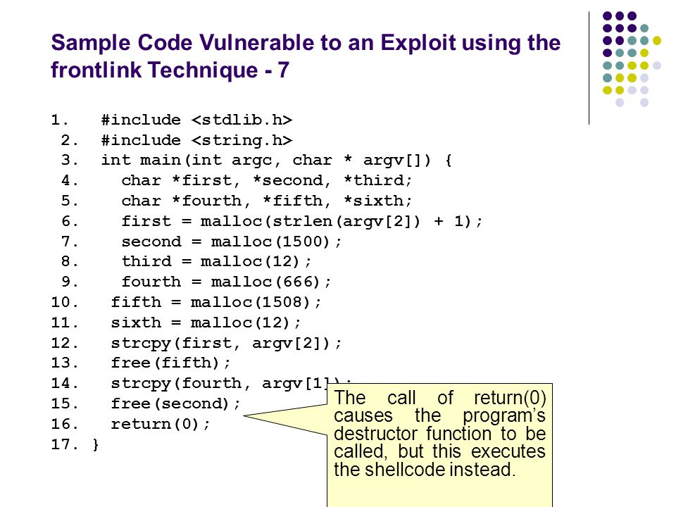 Sample Code Vulnerable to an Exploit using the frontlink Technique - 7 1. #include 2. #include 3. int main(int argc, char * argv[]) { 4. char *first,