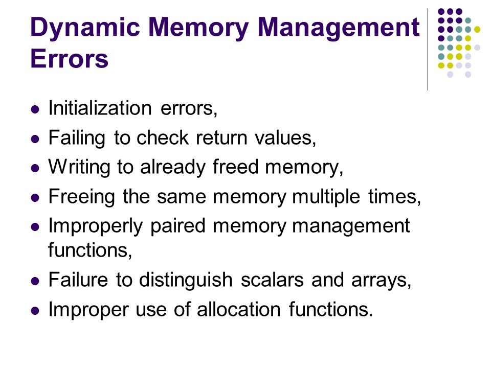 Dynamic Memory Management Errors Initialization errors, Failing to check return values, Writing to already freed memory, Freeing the same memory multi