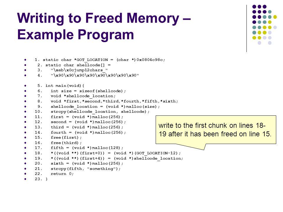 Writing to Freed Memory – Example Program 1. static char *GOT_LOCATION = (char *)0x0804c98c; 2. static char shellcode[] = 3.