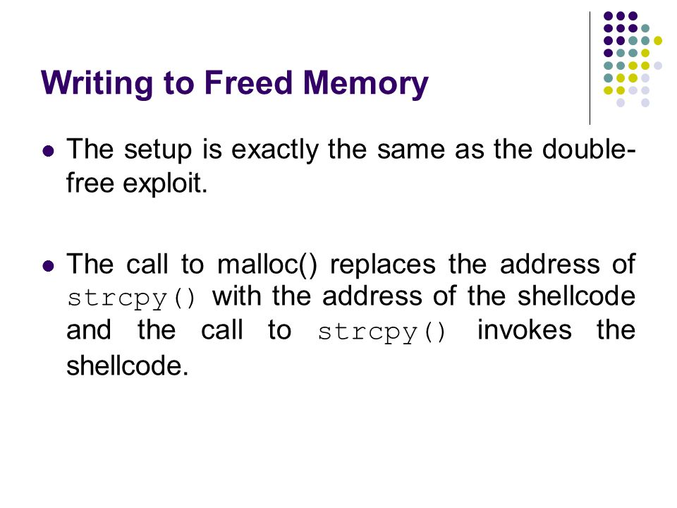 Writing to Freed Memory The setup is exactly the same as the double- free exploit. The call to malloc() replaces the address of strcpy() with the addr