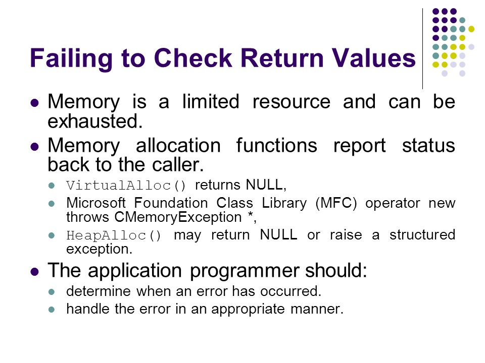 Failing to Check Return Values Memory is a limited resource and can be exhausted. Memory allocation functions report status back to the caller. Virtua