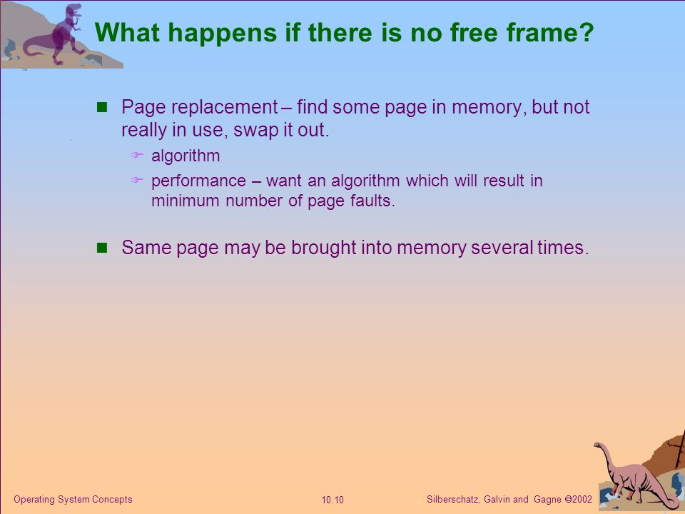 Silberschatz, Galvin and Gagne  2002 10.10 Operating System Concepts What happens if there is no free frame? Page replacement – find some page in mem